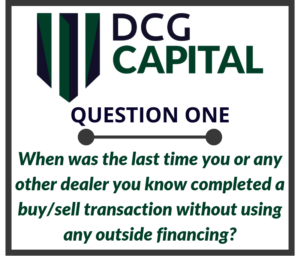 When was the last time you or any other dealer you know completed a buy sell transaction without using any outside financing  2 e1566180251239 | The Five Key Questions of DCG Capital: Question One